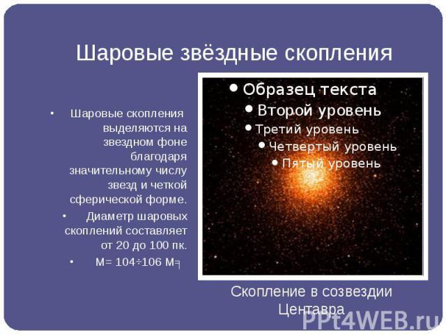 Шаровые звёздные скопления Шаровые скопления выделяются на звездном фоне благодаря значительному числу звезд и четкой сферической форме. Диаметр шаровых скоплений составляет от20 до 100пк. М= 104÷106Мʘ