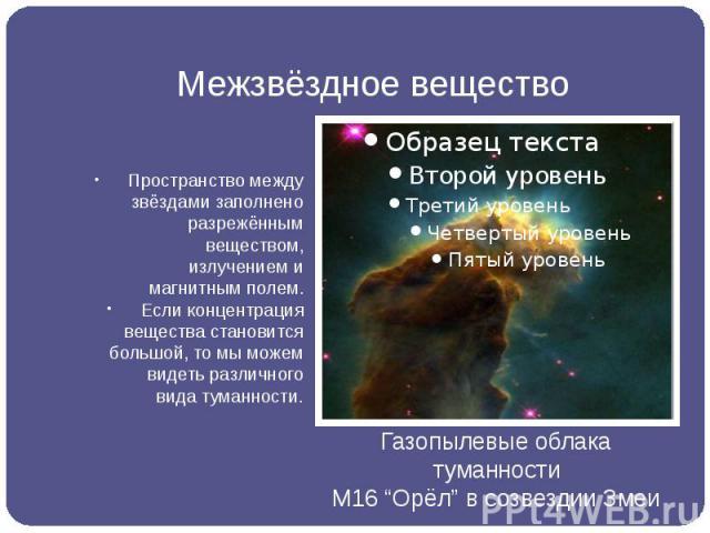 Межзвёздное вещество Пространство между звёздами заполнено разрежённым веществом, излучением и магнитным полем. Если концентрация вещества становится большой, то мы можем видеть различного вида туманности.