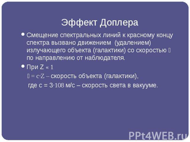 Эффект Доплера Смещение спектральных линий к красному концу спектра вызвано движением (удалением) излучающего объекта (галактики) со скоростью �� по направлению от наблюдателя. При Z « 1 �� = c·Z – скорость объекта (галак…