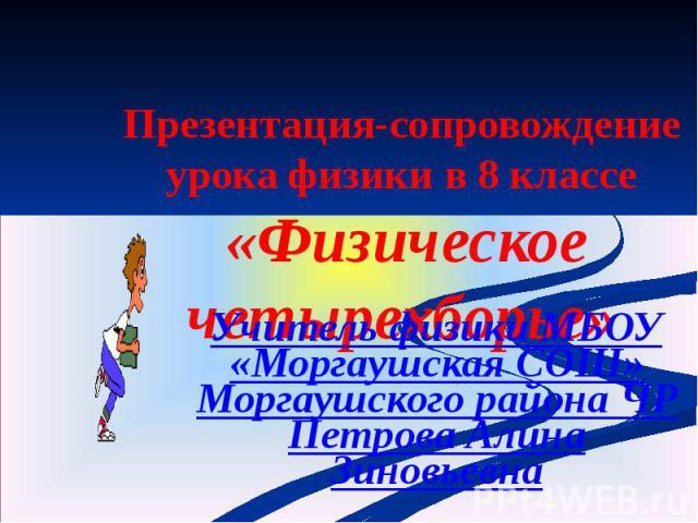 Презентация-сопровождение урока физики в 8 классе «Физическое четырехборье» Учитель физики МБОУ «Моргаушская СОШ» Моргаушского района ЧР Петрова Алина Зиновьевна