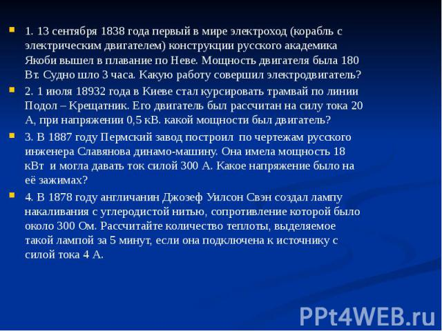 1. 13 сентября 1838 года первый в мире электроход (корабль с электрическим двигателем) конструкции русского академика Якоби вышел в плавание по Неве. Мощность двигателя была 180 Вт. Судно шло 3 часа. Какую работу совершил электродвигатель? 1. 13 сен…