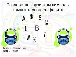 Разложи по корзинкам символы компьютерного алфавита