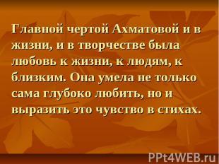 Главной чертой Ахматовой и в жизни, и в творчестве была любовь к жизни, к людям,