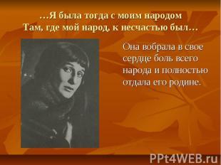 …Я была тогда с моим народом Там, где мой народ, к несчастью был… Она вобрала в
