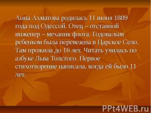 Анна Ахматова родилась 11 июня 1889 года под Одессой. Отец – отставной инженер –