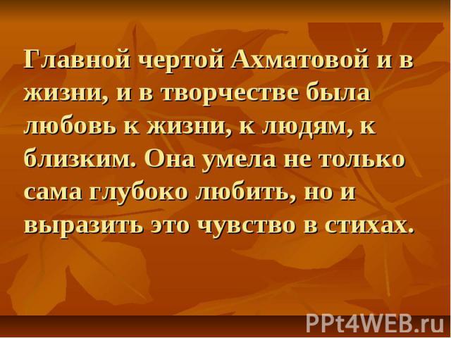 Главной чертой Ахматовой и в жизни, и в творчестве была любовь к жизни, к людям, к близким. Она умела не только сама глубоко любить, но и выразить это чувство в стихах.