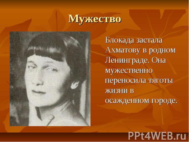 Мужество Блокада застала Ахматову в родном Ленинграде. Она мужественно переносила тяготы жизни в осажденном городе.