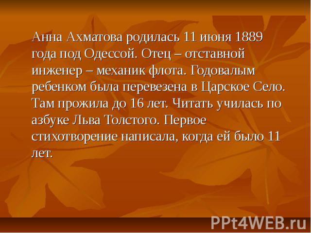 Анна Ахматова родилась 11 июня 1889 года под Одессой. Отец – отставной инженер – механик флота. Годовалым ребенком была перевезена в Царское Село. Там прожила до 16 лет. Читать училась по азбуке Льва Толстого. Первое стихотворение написала, когда ей…