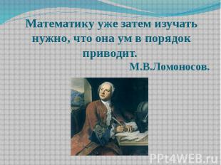 Математику уже затем изучать нужно, что она ум в порядок приводит. М.В.Ломоносов