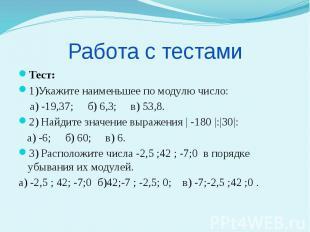 Работа с тестами Тест: 1)Укажите наименьшее по модулю число: а) -19,37; б) 6,3;