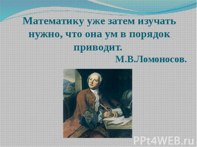 Математику уже затем изучать нужно, что она ум в порядок приводит. М.В.Ломоносов.