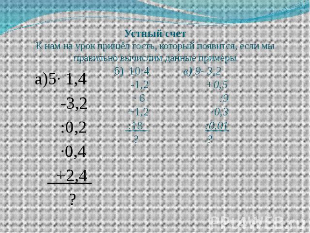 Устный счет К нам на урок пришёл гость, который появится, если мы правильно вычислим данные примеры а)5· 1,4 -3,2 :0,2 ·0,4 +2,4 ?