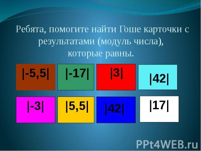 Ребята, помогите найти Гоше карточки с результатами (модуль числа), которые равны.