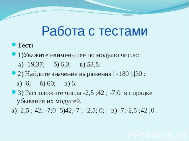 Работа с тестами Тест: 1)Укажите наименьшее по модулю число: а) -19,37; б) 6,3; в) 53,8. 2) Найдите значение выражения | -180 |:|30|: а) -6; б) 60; в) 6. 3) Расположите числа -2,5 ;42 ; -7;0 в порядке убывания их модулей. а) -2,5 ; 42; -7;0 б)42;-7 …