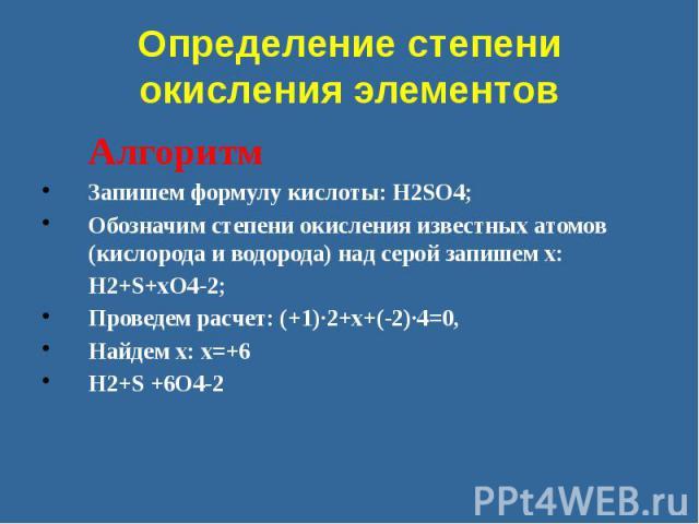 Определение степени окисления элементов Алгоритм Запишем формулу кислоты: H2SO4; Обозначим степени окисления известных атомов (кислорода и водорода) над серой запишем х: H2+S+xO4-2; Проведем расчет: (+1)·2+x+(-2)·4=0, Найдем х: x=+6 H2+S +6O4-2