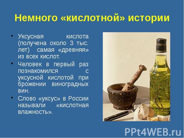 Немного «кислотной» истории Уксусная кислота (получена около 3 тыс. лет) самая «древняя» из всех кислот. Человек в первый раз познакомился с уксусной кислотой при брожении виноградных вин. Cлово «уксус» в России называли «кислотная влажность».