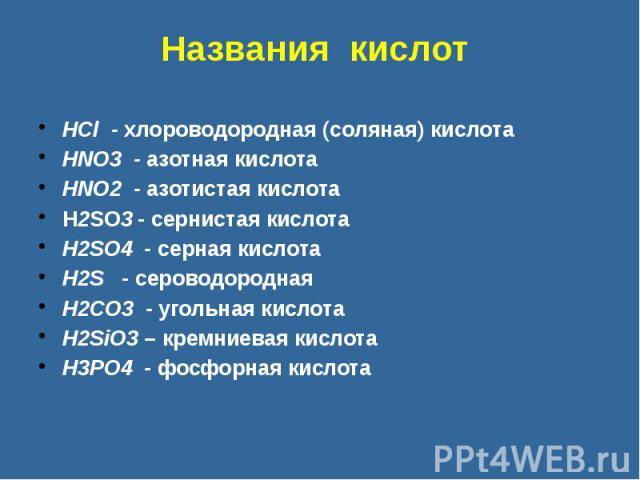 Названия кислот HCl - хлороводородная (соляная) кислота HNO3 - азотная кислота HNO2 - азотистая кислота H2SO3 - сернистая кислота H2SO4 - серная кислота H2S - сероводородная H2CO3 - угольная кислота H2SiO3 – кремниевая кислота H3PO4 - фосфорная кислота
