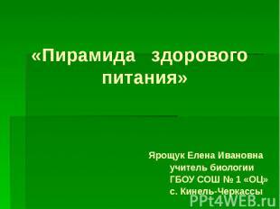 «Пирамида здорового питания» Ярощук Елена Ивановна учитель биологии ГБОУ СОШ № 1