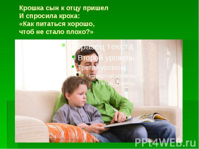 Крошка сын к отцу пришел И спросила кроха: «Как питаться хорошо, чтоб не стало плохо?»