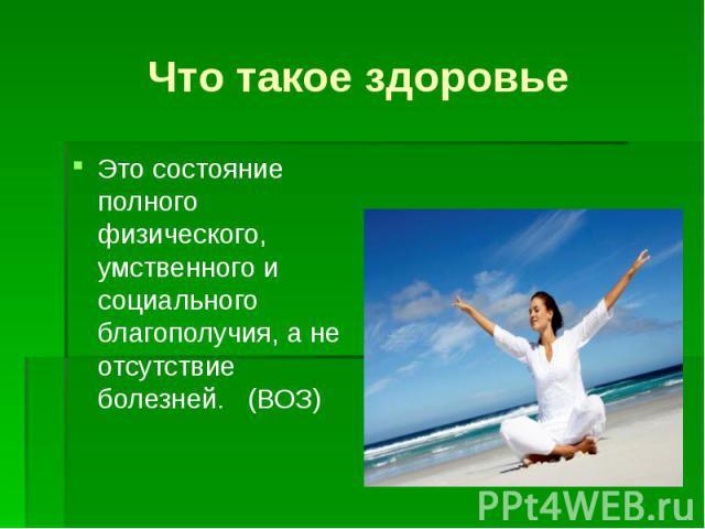 Что такое здоровье Это состояние полного физического, умственного и социального благополучия, а не отсутствие болезней. (ВОЗ)
