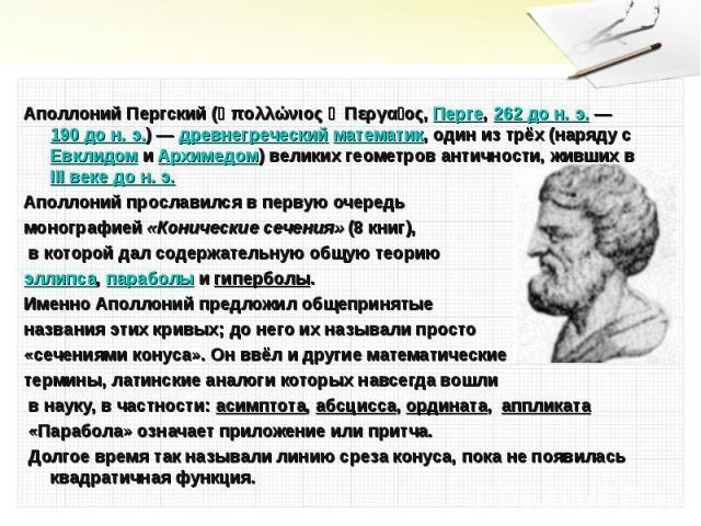 Аполлоний Пергский (Ἀπολλώνιος ὁ Περγαῖος, Перге, 262 до н. э.— 190 до н. э.)— древнегреческий математик, один из трёх (наряду с Евклидом и Архимедом) великих геометров античности, живших в III веке дон.э. Аполлоний Пергский …