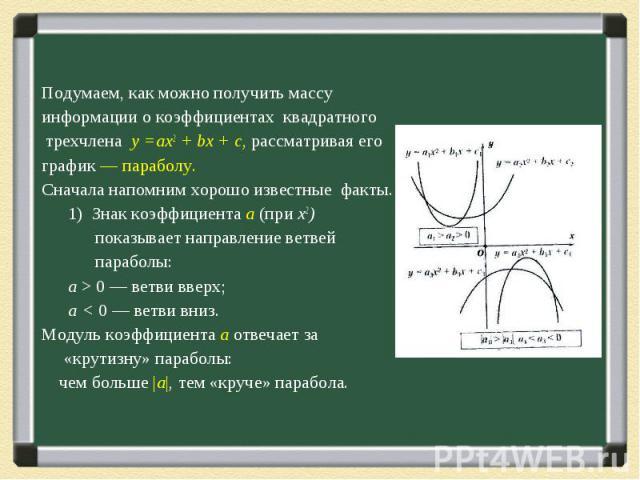 Подумаем, как можно получить массу информации о коэффициентах квадратного трехчлена у =ах2 + bх + с, рассматривая его график — параболу. Сначала напомним хорошо известные факты. 1) Знак коэффициента а (при х2) показывает направление ветвей параболы:…