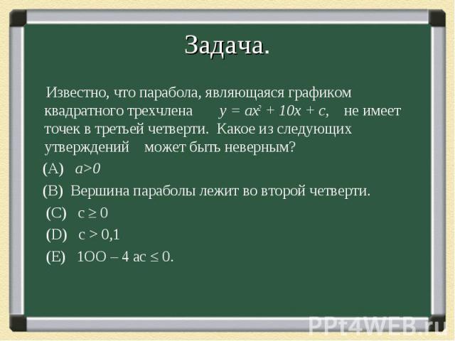 Известно, что парабола, являющаяся графиком квадратного трехчлена у = ах2 + 10х + с, не имеет точек в третьей четверти. Какое из следующих утверждений может быть неверным? Известно, что парабола, являющаяся графиком квадратного трехчлена у = ах2 + 1…