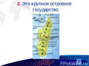 2. Это крупное островное государство. 2. Это крупное островное государство.