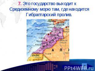 7. Это государство выходит к Средиземному морю там, где находится Гибралтарский
