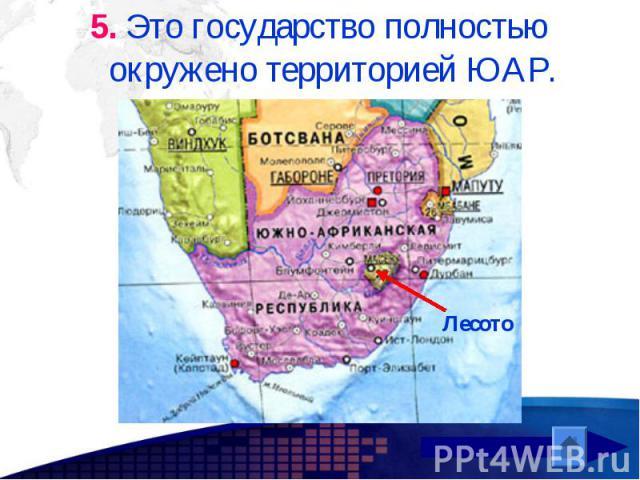 5. Это государство полностью окружено территорией ЮАР. 5. Это государство полностью окружено территорией ЮАР.
