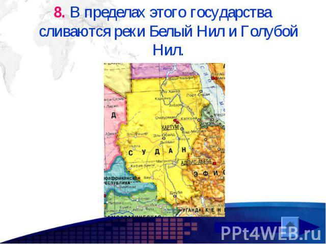 8. В пределах этого государства сливаются реки Белый Нил и Голубой Нил. 8. В пределах этого государства сливаются реки Белый Нил и Голубой Нил.