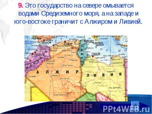 9. Это государство на севере омывается водами Средиземного моря, а на западе и юго-востоке граничит с Алжиром и Ливией. 9. Это государство на севере омывается водами Средиземного моря, а на западе и юго-востоке граничит с Алжиром и Ливией.