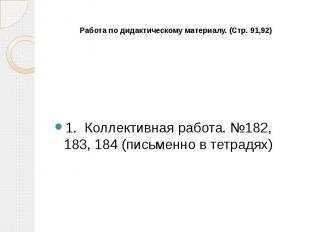 Работа по дидактическому материалу. (Стр. 91,92) 1. Коллективная работа. №182, 1