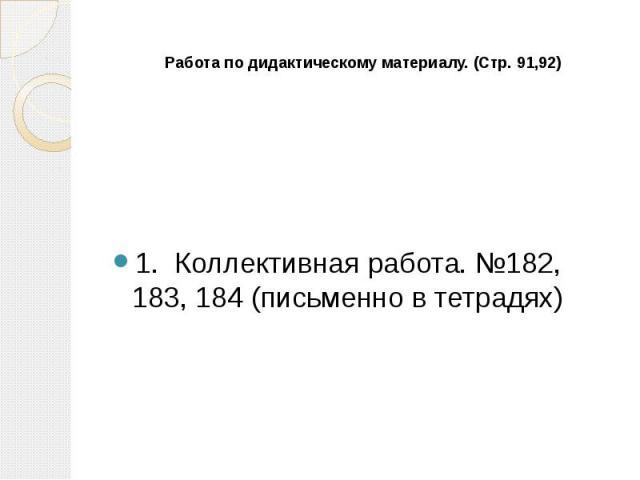 Работа по дидактическому материалу. (Стр. 91,92) 1. Коллективная работа. №182, 183, 184 (письменно в тетрадях)