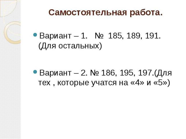 Самостоятельная работа. Вариант – 1. № 185, 189, 191. (Для остальных) Вариант – 2. № 186, 195, 197.(Для тех , которые учатся на «4» и «5»)