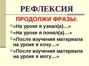 РЕФЛЕКСИЯ ПРОДОЛЖИ ФРАЗЫ: «На уроке я узнал(а)…» «На уроке я понял(а)…» «После и