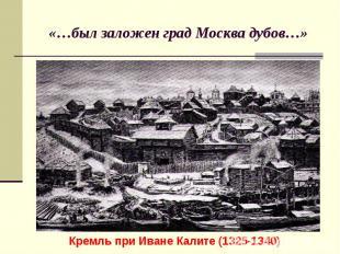 «…был заложен град Москва дубов…»