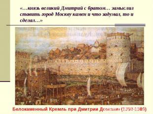 «…князь великий Дмитрий с братом… замыслил ставить город Москву камен и что заду