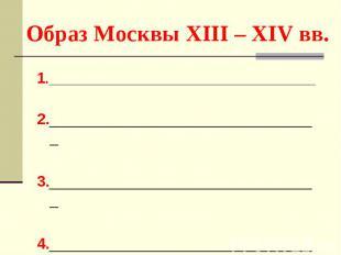 Образ Москвы XIII – XIV вв. 1.____________________________________ 2.___________