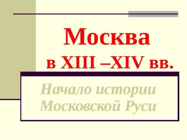 Москва в XIII –XIV вв. Начало истории Московской Руси