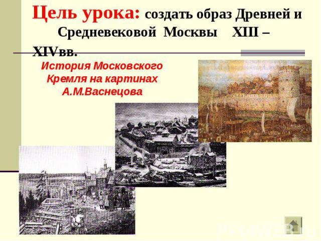 Цель урока: создать образ Древней и Средневековой Москвы XIII – XIVвв.