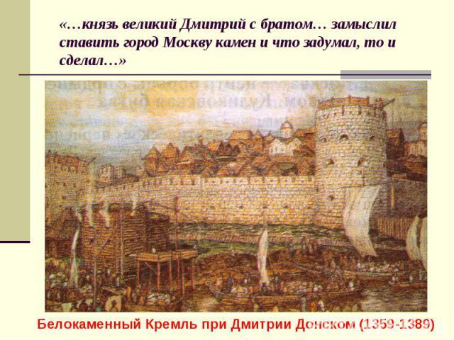 «…князь великий Дмитрий с братом… замыслил ставить город Москву камен и что задумал, то и сделал…»