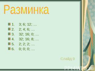 1. 3; 6; 12; … 2. 2; 4; 6; … 3. 32; 16; 0; … 4. 32; 16; 8; … 5. 2; 2; 2; … 6. 0;