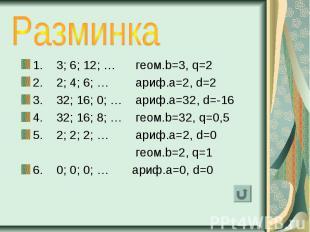 1. 3; 6; 12; … геом.b=3, q=2 1. 3; 6; 12; … геом.b=3, q=2 2. 2; 4; 6; … ариф.a=2