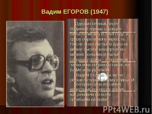 Вадим ЕГОРОВ (1947) Одна из первых песен Вадима Егорова «Дожди» была написана в