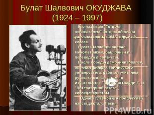"""Булат Шалвович ОКУДЖАВА (1924 – 1997) Его называют """"отцом- основателем&quot"""