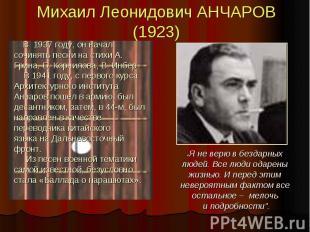 Михаил Леонидович АНЧАРОВ (1923) В 1937 году, он начал сочинять песни на стихи А
