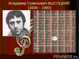 Владимир Семенович ВЫСОЦКИЙ (1938 – 1980) Родился и жил в Москве. В 1956 году ок