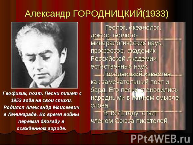 Александр ГОРОДНИЦКИЙ(1933) Геофизик, поэт. Песни пишет с 1953 года на свои стихи. Родился Александр Моисеевич в Ленинграде. Во время войны пережил блокаду в осажденном городе.