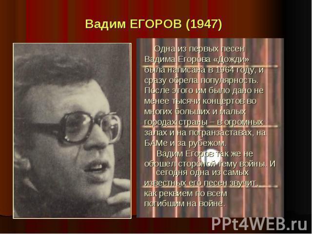 Вадим ЕГОРОВ (1947) Одна из первых песен Вадима Егорова «Дожди» была написана в 1964 году, и сразу обрела популярность. После этого им было дано не менее тысячи концертов во многих больших и малых городах страны – в огромных залах и на погранзастава…